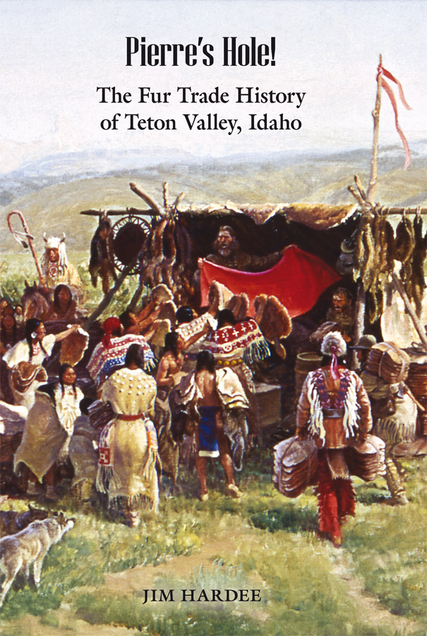 Pierre's Hole! The Fur Trade History of Teton Valley, Idaho